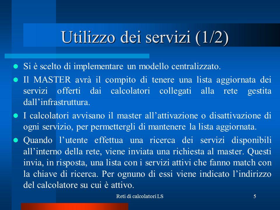 Reti di calcolatori LS5 Utilizzo dei servizi (1/2) Si è scelto di implementare un modello centralizzato. Il MASTER avrà il compito di tenere una lista