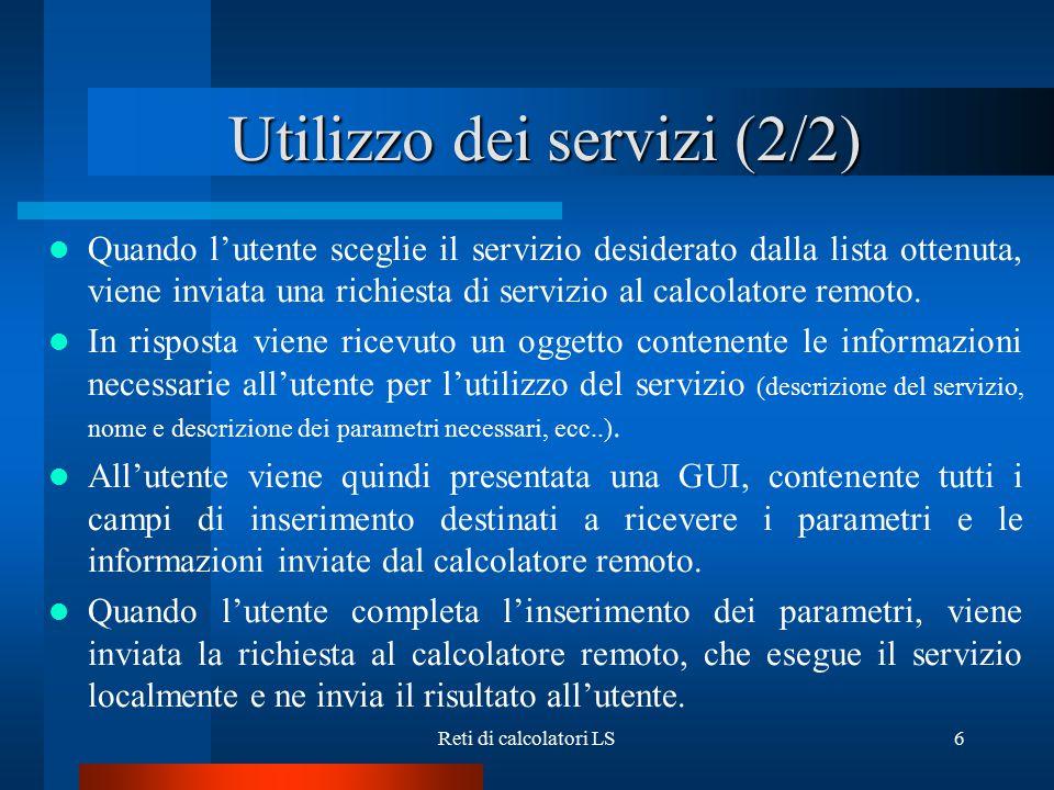 Reti di calcolatori LS6 Utilizzo dei servizi (2/2) Quando l'utente sceglie il servizio desiderato dalla lista ottenuta, viene inviata una richiesta di