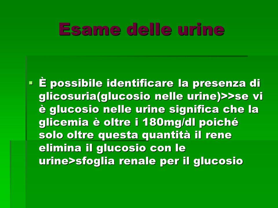 Esame delle urine  È possibile identificare la presenza di glicosuria(glucosio nelle urine)>>se vi è glucosio nelle urine significa che la glicemia è oltre i 180mg/dl poiché solo oltre questa quantità il rene elimina il glucosio con le urine>sfoglia renale per il glucosio