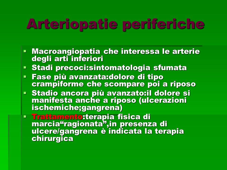 Arteriopatie periferiche  Macroangiopatia che interessa le arterie degli arti inferiori  Stadi precoci:sintomatologia sfumata  Fase più avanzata:dolore di tipo crampiforme che scompare poi a riposo  Stadio ancora più avanzato:il dolore si manifesta anche a riposo (ulcerazioni ischemiche;gangrena)  Trattamento:terapia fisica di marcia ragionata ,in presenza di ulcere/gangrena è indicata la terapia chirurgica