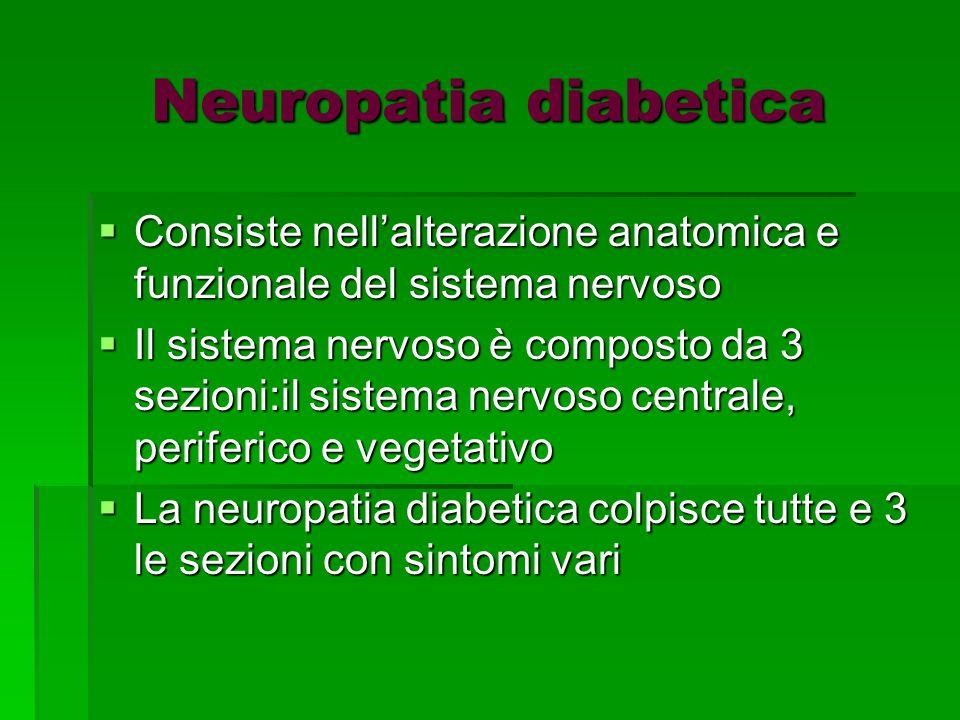 Neuropatia diabetica  Consiste nell'alterazione anatomica e funzionale del sistema nervoso  Il sistema nervoso è composto da 3 sezioni:il sistema nervoso centrale, periferico e vegetativo  La neuropatia diabetica colpisce tutte e 3 le sezioni con sintomi vari
