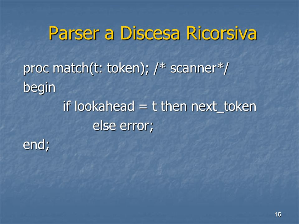 15 Parser a Discesa Ricorsiva Parser a Discesa Ricorsiva proc match(t: token); /* scanner*/ begin if lookahead = t then next_token else error; end;