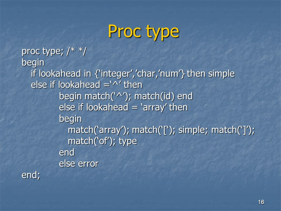 16 Proc type Proc type proc type; /* */ begin if lookahead in {'integer','char,'num'} then simple else if lookahead ='^' then begin match('^'); match(id) end else if lookahead = 'array' then begin match('array'); match('['); simple; match(']'); match('array'); match('['); simple; match(']'); match('of'); type match('of'); typeend else error end;