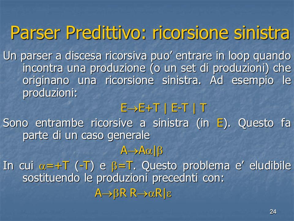 24 Parser Predittivo: ricorsione sinistra Parser Predittivo: ricorsione sinistra Un parser a discesa ricorsiva puo' entrare in loop quando incontra una produzione (o un set di produzioni) che originano una ricorsione sinistra.