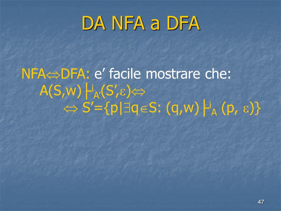 47 DA NFA a DFA NFA  DFA: e' facile mostrare che: A(S,w) ├ i A' (S',  )   S'={p|  q  S: (q,w) ├ i A (p,  )}