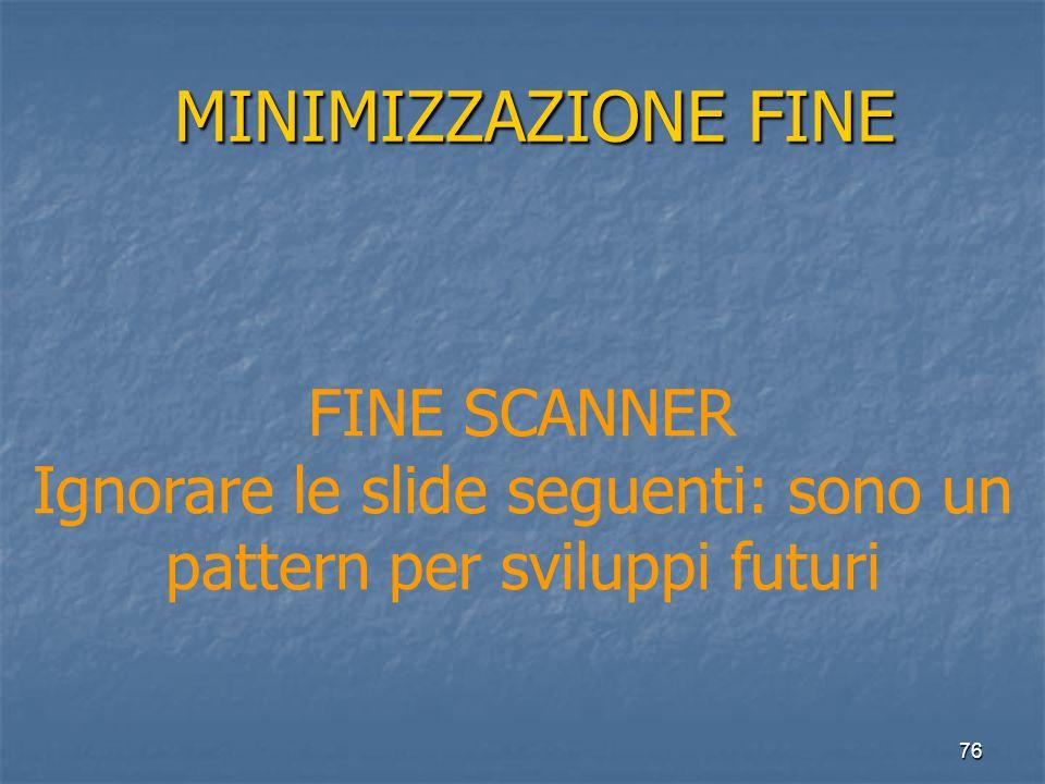 76 MINIMIZZAZIONE FINE MINIMIZZAZIONE FINE FINE SCANNER Ignorare le slide seguenti: sono un pattern per sviluppi futuri