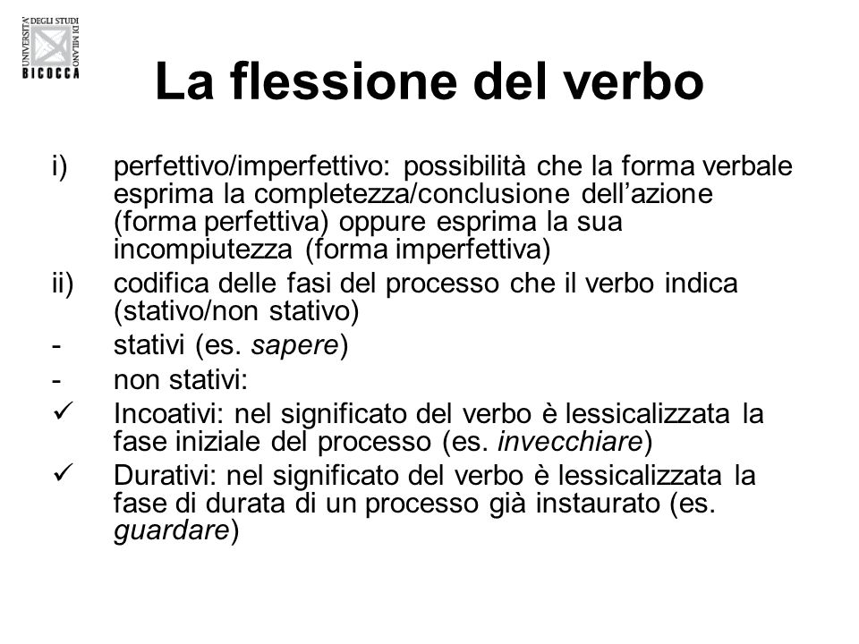 La flessione del verbo i)perfettivo/imperfettivo: possibilità che la forma verbale esprima la completezza/conclusione dell'azione (forma perfettiva) oppure esprima la sua incompiutezza (forma imperfettiva) ii)codifica delle fasi del processo che il verbo indica (stativo/non stativo) -stativi (es.