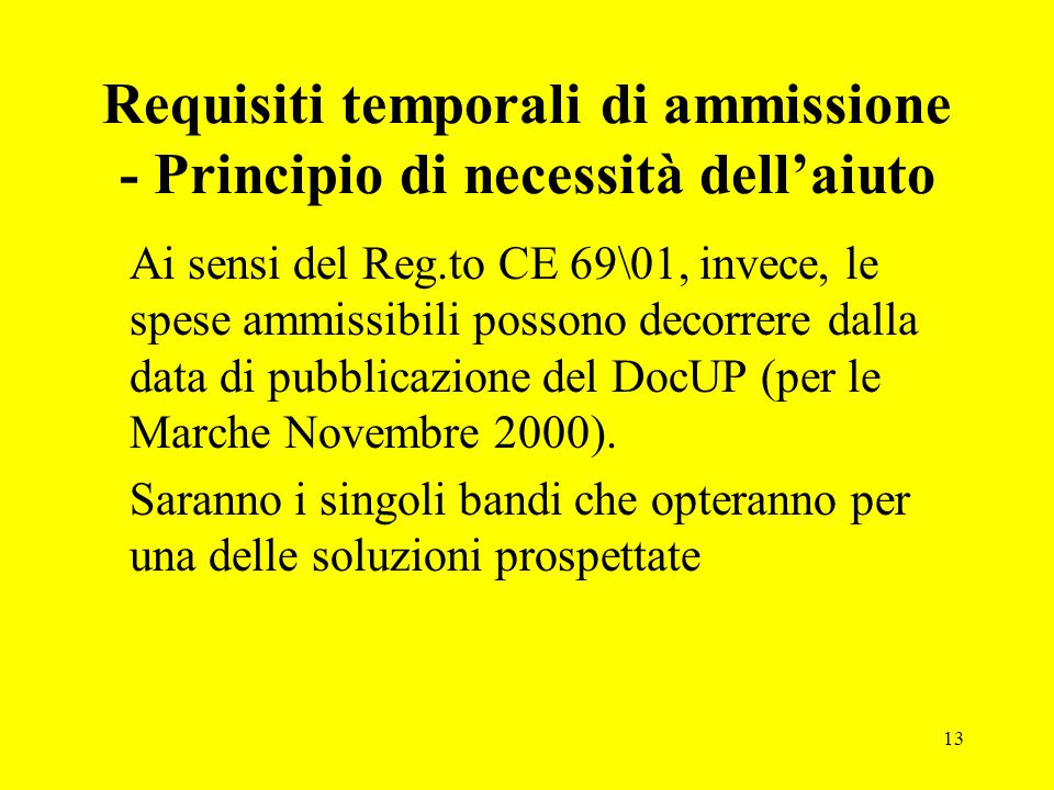 13 Requisiti temporali di ammissione - Principio di necessità dell'aiuto Ai sensi del Reg.to CE 69\01, invece, le spese ammissibili possono decorrere dalla data di pubblicazione del DocUP (per le Marche Novembre 2000).