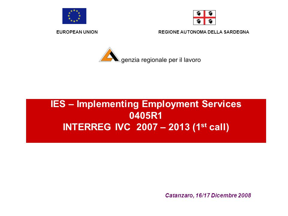 REGIONE AUTONOMA DELLA SARDEGNA Catanzaro, 16/17 Dicembre 2008 IES – Implementing Employment Services 0405R1 INTERREG IVC 2007 – 2013 (1 st call) EURO