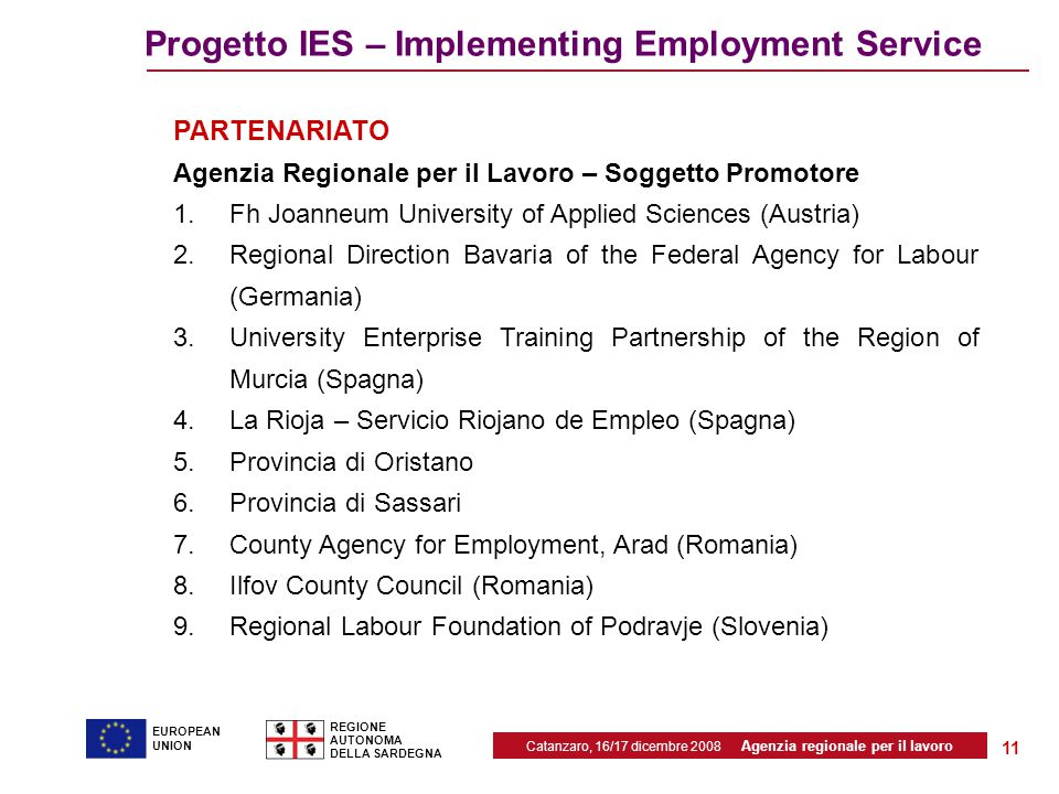 Catanzaro, 16/17 dicembre 2008 Agenzia regionale per il lavoro REGIONE AUTONOMA DELLA SARDEGNA EUROPEAN UNION 11 Progetto IES – Implementing Employment Service PARTENARIATO Agenzia Regionale per il Lavoro – Soggetto Promotore 1.Fh Joanneum University of Applied Sciences (Austria) 2.Regional Direction Bavaria of the Federal Agency for Labour (Germania) 3.University Enterprise Training Partnership of the Region of Murcia (Spagna) 4.La Rioja – Servicio Riojano de Empleo (Spagna) 5.Provincia di Oristano 6.Provincia di Sassari 7.County Agency for Employment, Arad (Romania) 8.Ilfov County Council (Romania) 9.Regional Labour Foundation of Podravje (Slovenia)