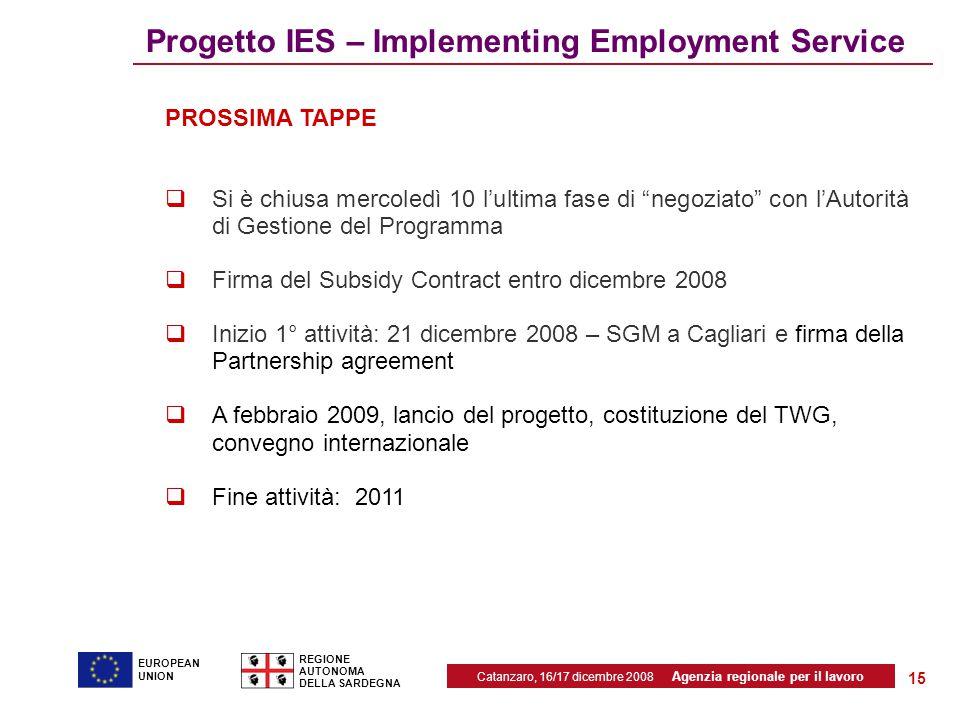 Catanzaro, 16/17 dicembre 2008 Agenzia regionale per il lavoro REGIONE AUTONOMA DELLA SARDEGNA EUROPEAN UNION 15 Progetto IES – Implementing Employment Service PROSSIMA TAPPE  Si è chiusa mercoledì 10 l'ultima fase di negoziato con l'Autorità di Gestione del Programma  Firma del Subsidy Contract entro dicembre 2008  Inizio 1° attività: 21 dicembre 2008 – SGM a Cagliari e firma della Partnership agreement  A febbraio 2009, lancio del progetto, costituzione del TWG, convegno internazionale  Fine attività: 2011