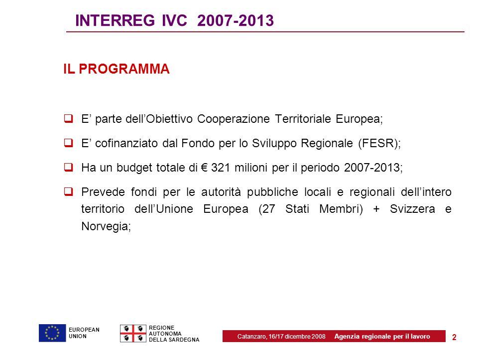 Catanzaro, 16/17 dicembre 2008 Agenzia regionale per il lavoro REGIONE AUTONOMA DELLA SARDEGNA EUROPEAN UNION 2 INTERREG IVC 2007-2013 IL PROGRAMMA  E' parte dell'Obiettivo Cooperazione Territoriale Europea;  E' cofinanziato dal Fondo per lo Sviluppo Regionale (FESR);  Ha un budget totale di € 321 milioni per il periodo 2007-2013;  Prevede fondi per le autorità pubbliche locali e regionali dell'intero territorio dell'Unione Europea (27 Stati Membri) + Svizzera e Norvegia;