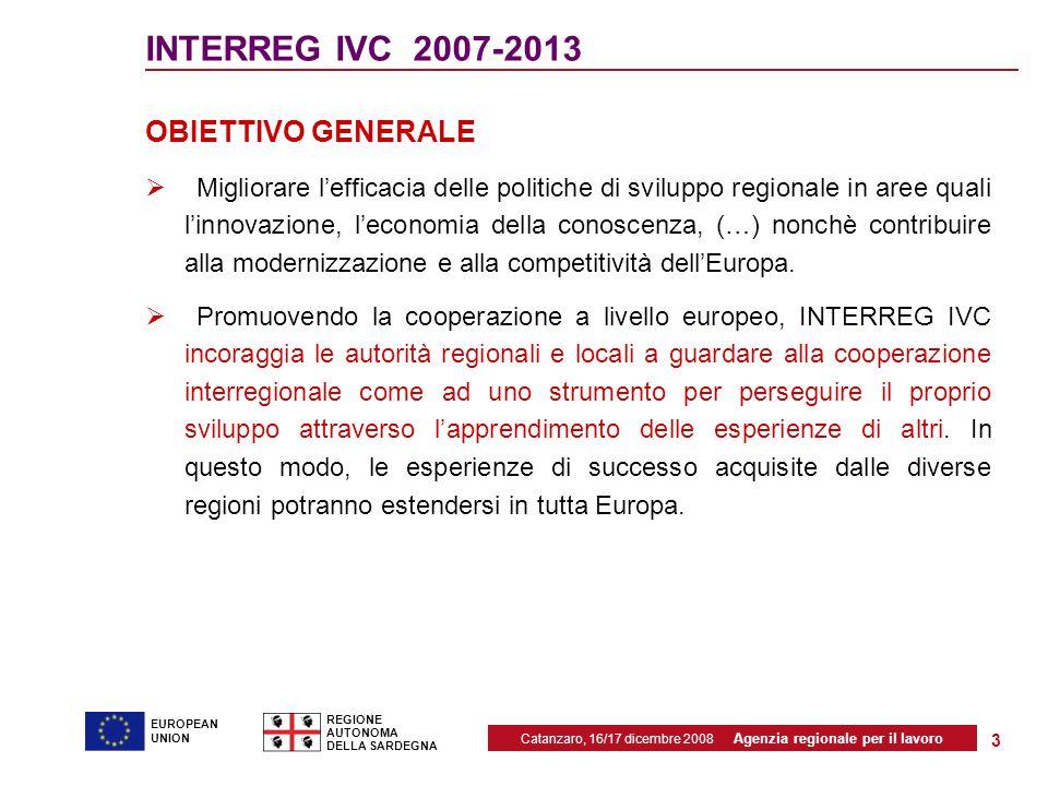 Catanzaro, 16/17 dicembre 2008 Agenzia regionale per il lavoro REGIONE AUTONOMA DELLA SARDEGNA EUROPEAN UNION 3 INTERREG IVC 2007-2013 OBIETTIVO GENERALE  Migliorare l'efficacia delle politiche di sviluppo regionale in aree quali l'innovazione, l'economia della conoscenza, (…) nonchè contribuire alla modernizzazione e alla competitività dell'Europa.