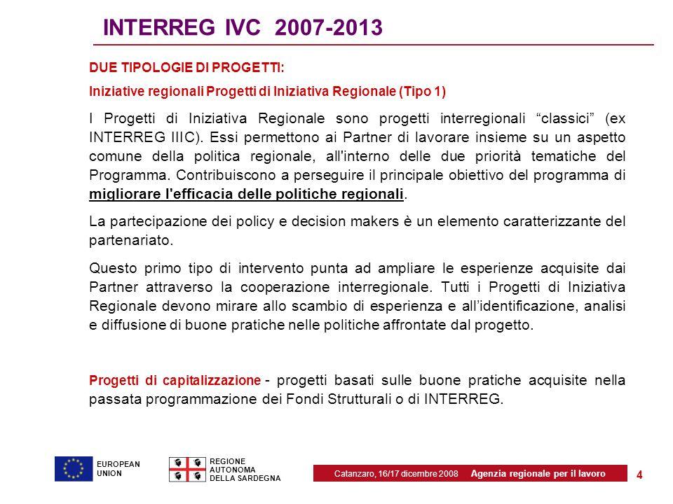 Catanzaro, 16/17 dicembre 2008 Agenzia regionale per il lavoro REGIONE AUTONOMA DELLA SARDEGNA EUROPEAN UNION 4 INTERREG IVC 2007-2013 DUE TIPOLOGIE DI PROGETTI: Iniziative regionali Progetti di Iniziativa Regionale (Tipo 1) I Progetti di Iniziativa Regionale sono progetti interregionali classici (ex INTERREG IIIC).