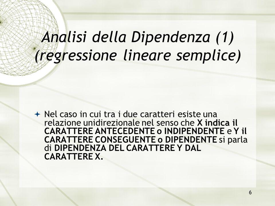 6 Analisi della Dipendenza (1) (regressione lineare semplice)  Nel caso in cui tra i due caratteri esiste una relazione unidirezionale nel senso che