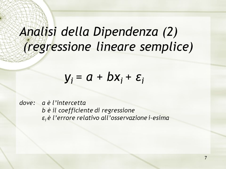 7 Analisi della Dipendenza (2) (regressione lineare semplice) y i = a + bx i + ε i dove:a è l'intercetta b è il coefficiente di regressione ε i è l'er