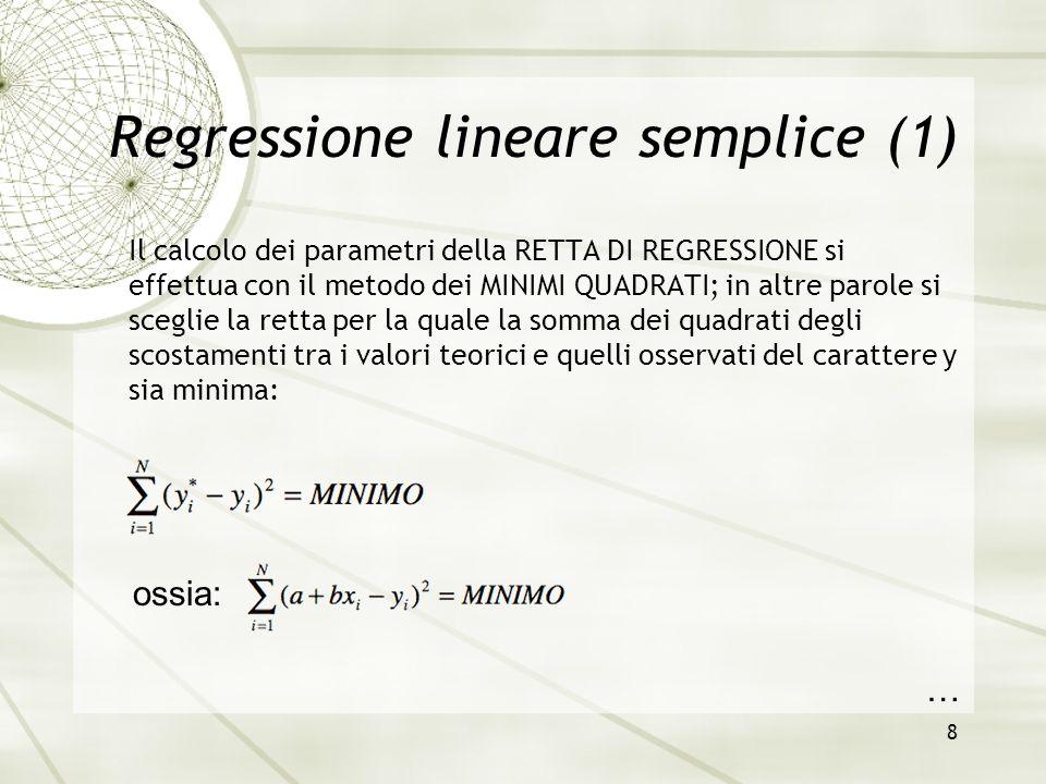 8 Regressione lineare semplice (1) Il calcolo dei parametri della RETTA DI REGRESSIONE si effettua con il metodo dei MINIMI QUADRATI; in altre parole