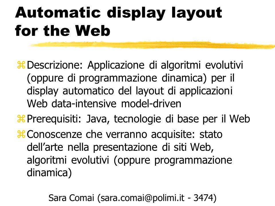 Automatic display layout for the Web zDescrizione: Applicazione di algoritmi evolutivi (oppure di programmazione dinamica) per il display automatico del layout di applicazioni Web data-intensive model-driven zPrerequisiti: Java, tecnologie di base per il Web zConoscenze che verranno acquisite: stato dell'arte nella presentazione di siti Web, algoritmi evolutivi (oppure programmazione dinamica) Sara Comai (sara.comai@polimi.it - 3474)