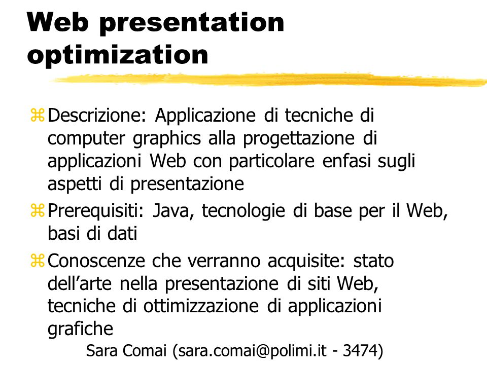 Web presentation optimization zDescrizione: Applicazione di tecniche di computer graphics alla progettazione di applicazioni Web con particolare enfasi sugli aspetti di presentazione zPrerequisiti: Java, tecnologie di base per il Web, basi di dati zConoscenze che verranno acquisite: stato dell'arte nella presentazione di siti Web, tecniche di ottimizzazione di applicazioni grafiche Sara Comai (sara.comai@polimi.it - 3474)
