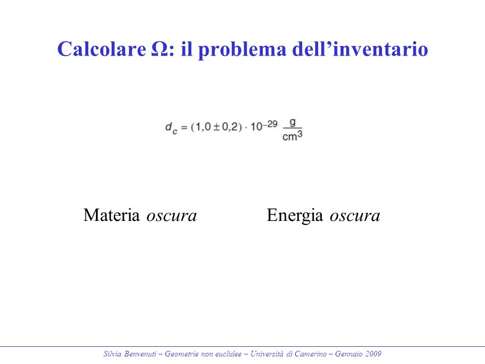 Silvia Benvenuti – Geometrie non euclidee – Università di Camerino – Gennaio 2009 Calcolare Ω: il problema dell'inventario Materia oscuraEnergia oscur