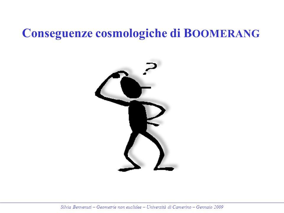 Silvia Benvenuti – Geometrie non euclidee – Università di Camerino – Gennaio 2009 Conseguenze cosmologiche di B OOMERANG