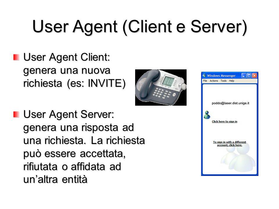 User Agent (Client e Server) User Agent Client: genera una nuova richiesta (es: INVITE) User Agent Server: genera una risposta ad una richiesta. La ri