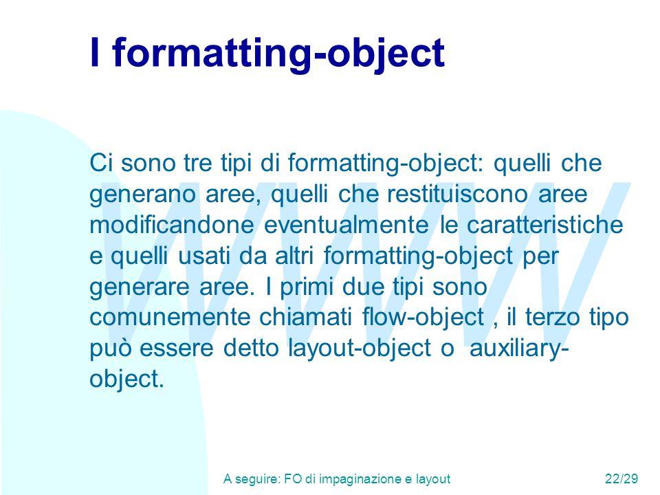 WWW A seguire: FO di impaginazione e layout22/29 I formatting-object Ci sono tre tipi di formatting-object: quelli che generano aree, quelli che restituiscono aree modificandone eventualmente le caratteristiche e quelli usati da altri formatting-object per generare aree.