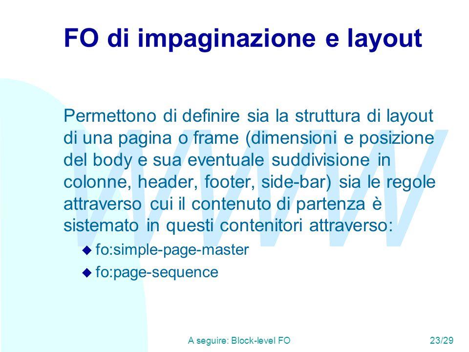 WWW A seguire: Block-level FO23/29 FO di impaginazione e layout Permettono di definire sia la struttura di layout di una pagina o frame (dimensioni e posizione del body e sua eventuale suddivisione in colonne, header, footer, side-bar) sia le regole attraverso cui il contenuto di partenza è sistemato in questi contenitori attraverso: u fo:simple-page-master u fo:page-sequence