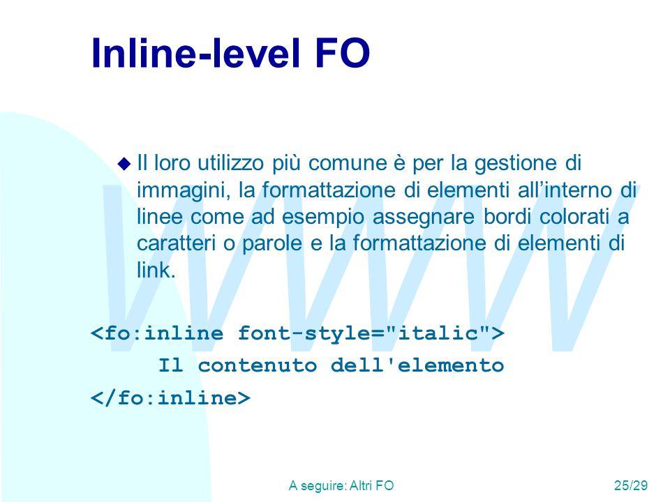 WWW A seguire: Altri FO25/29 Inline-level FO u Il loro utilizzo più comune è per la gestione di immagini, la formattazione di elementi all'interno di linee come ad esempio assegnare bordi colorati a caratteri o parole e la formattazione di elementi di link.