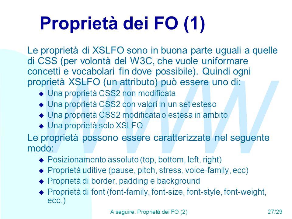 WWW A seguire: Proprietà dei FO (2)27/29 Proprietà dei FO (1) Le proprietà di XSLFO sono in buona parte uguali a quelle di CSS (per volontà del W3C, che vuole uniformare concetti e vocabolari fin dove possibile).