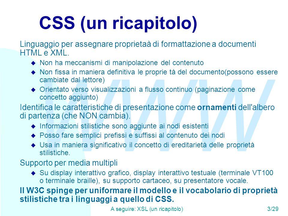 WWW A seguire: XSL (un ricapitolo)3/29 CSS (un ricapitolo) Linguaggio per assegnare proprietaà di formattazione a documenti HTML e XML.