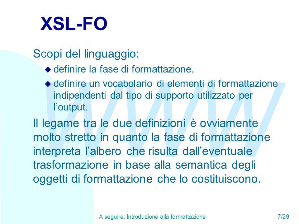 WWW A seguire: Introduzione alla formattazione7/29 XSL-FO Scopi del linguaggio: u definire la fase di formattazione. u definire un vocabolario di elem