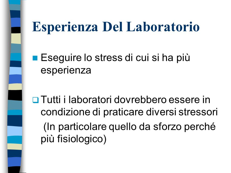 Esperienza Del Laboratorio Eseguire lo stress di cui si ha più esperienza  Tutti i laboratori dovrebbero essere in condizione di praticare diversi stressori (In particolare quello da sforzo perché più fisiologico)