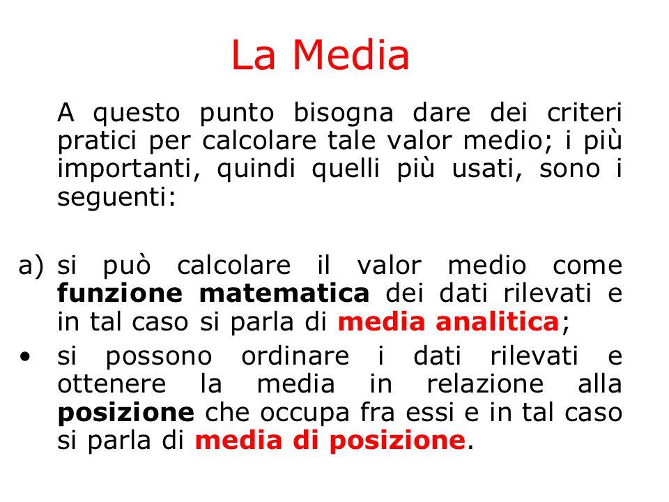 La Media A questo punto bisogna dare dei criteri pratici per calcolare tale valor medio; i più importanti, quindi quelli più usati, sono i seguenti: a
