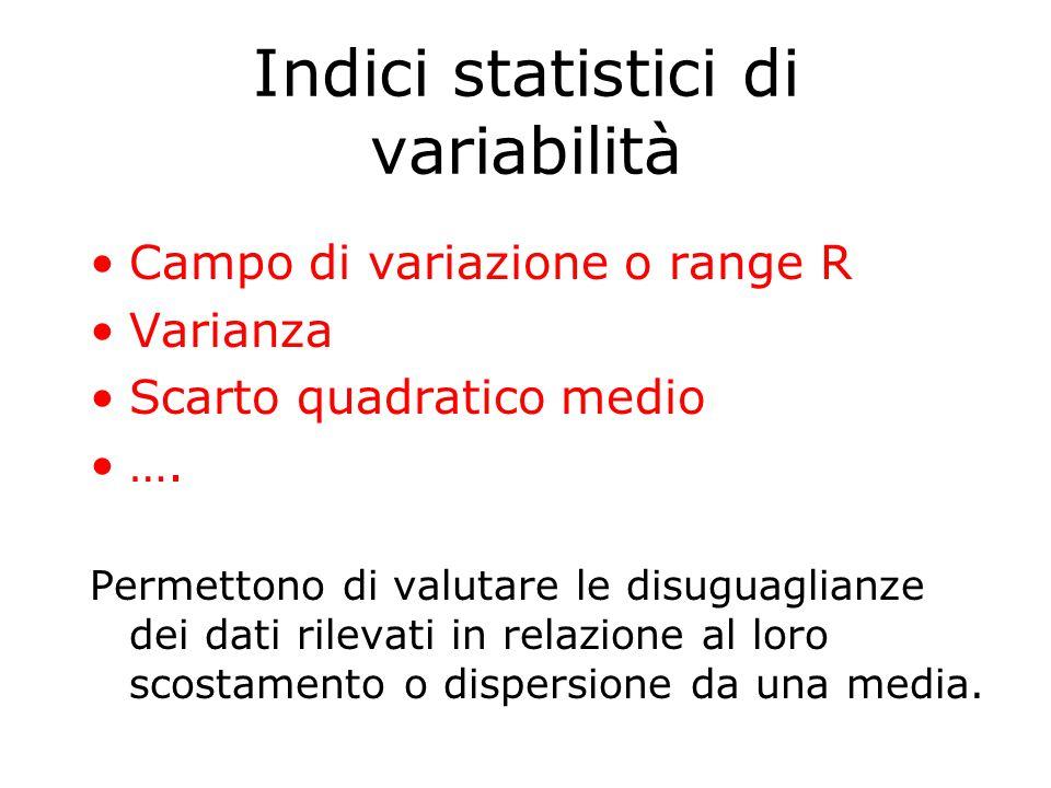 Indici statistici di variabilità Campo di variazione o range R Varianza Scarto quadratico medio ….