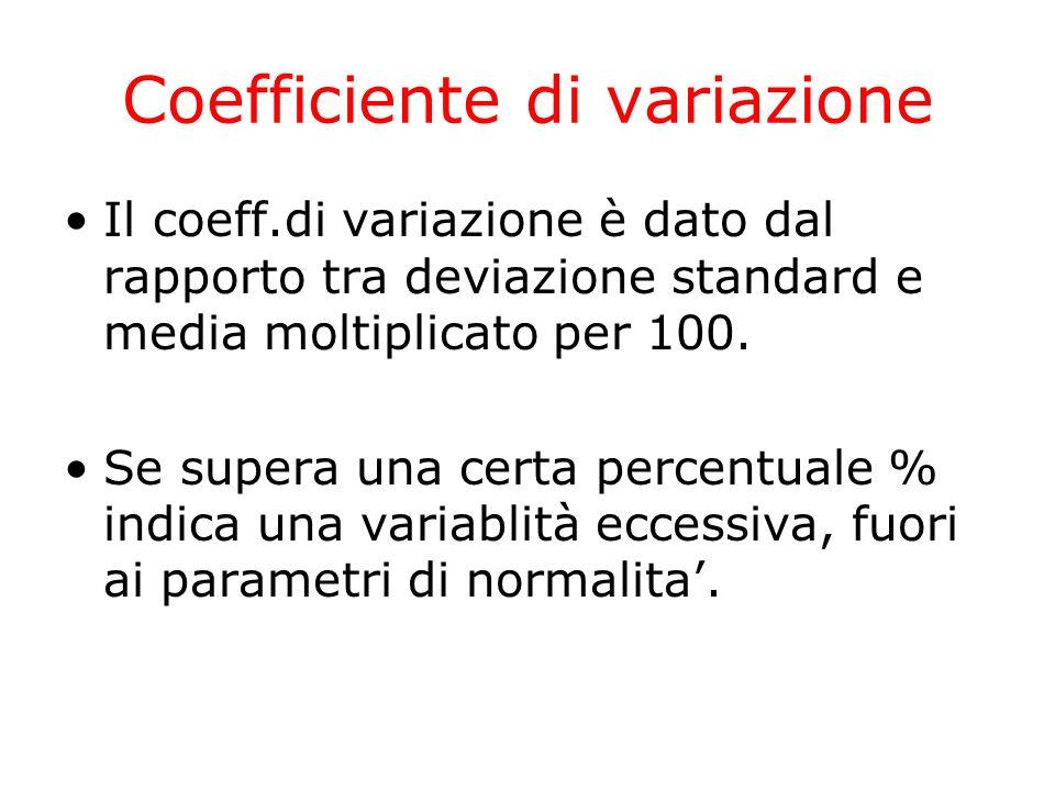 Coefficiente di variazione Il coeff.di variazione è dato dal rapporto tra deviazione standard e media moltiplicato per 100. Se supera una certa percen