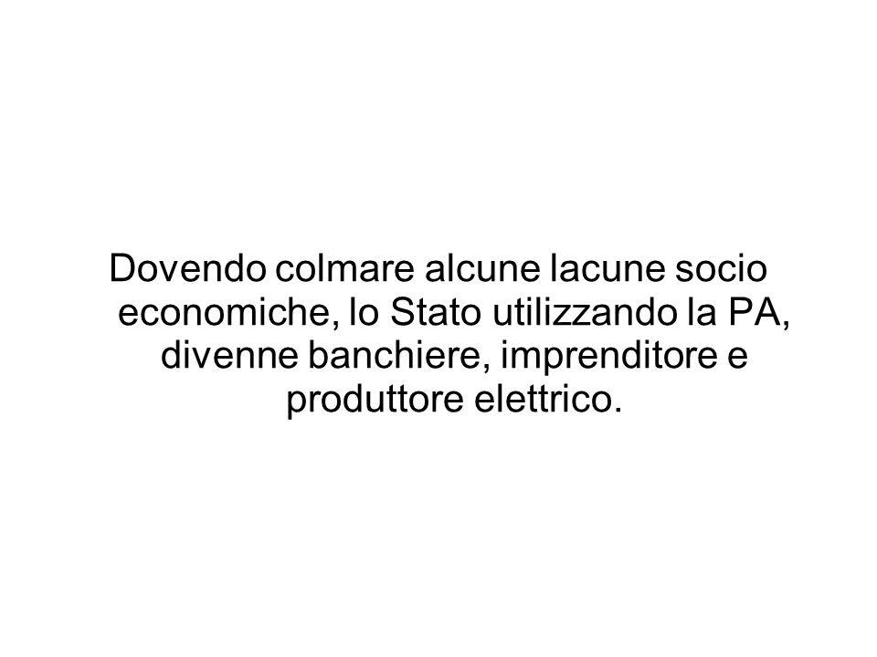 Dovendo colmare alcune lacune socio economiche, lo Stato utilizzando la PA, divenne banchiere, imprenditore e produttore elettrico.
