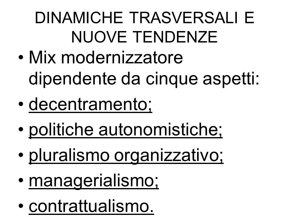 DINAMICHE TRASVERSALI E NUOVE TENDENZE Mix modernizzatore dipendente da cinque aspetti: decentramento; politiche autonomistiche; pluralismo organizzativo; managerialismo; contrattualismo.