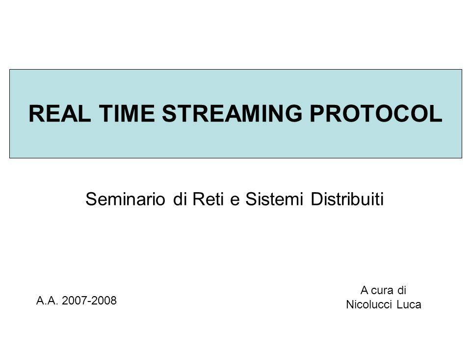 REAL TIME STREAMING PROTOCOL Seminario di Reti e Sistemi Distribuiti A.A.