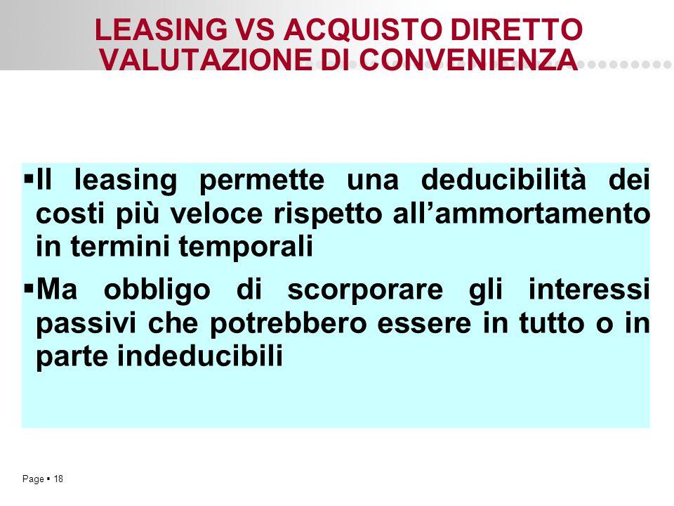 Page  18 LEASING VS ACQUISTO DIRETTO VALUTAZIONE DI CONVENIENZA  Il leasing permette una deducibilità dei costi più veloce rispetto all'ammortamento