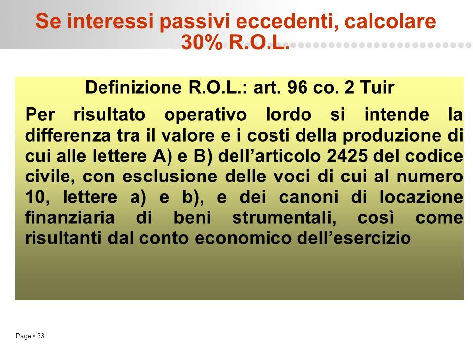 Page  33 Se interessi passivi eccedenti, calcolare 30% R.O.L. Definizione R.O.L.: art. 96 co. 2 Tuir Per risultato operativo lordo si intende la diff