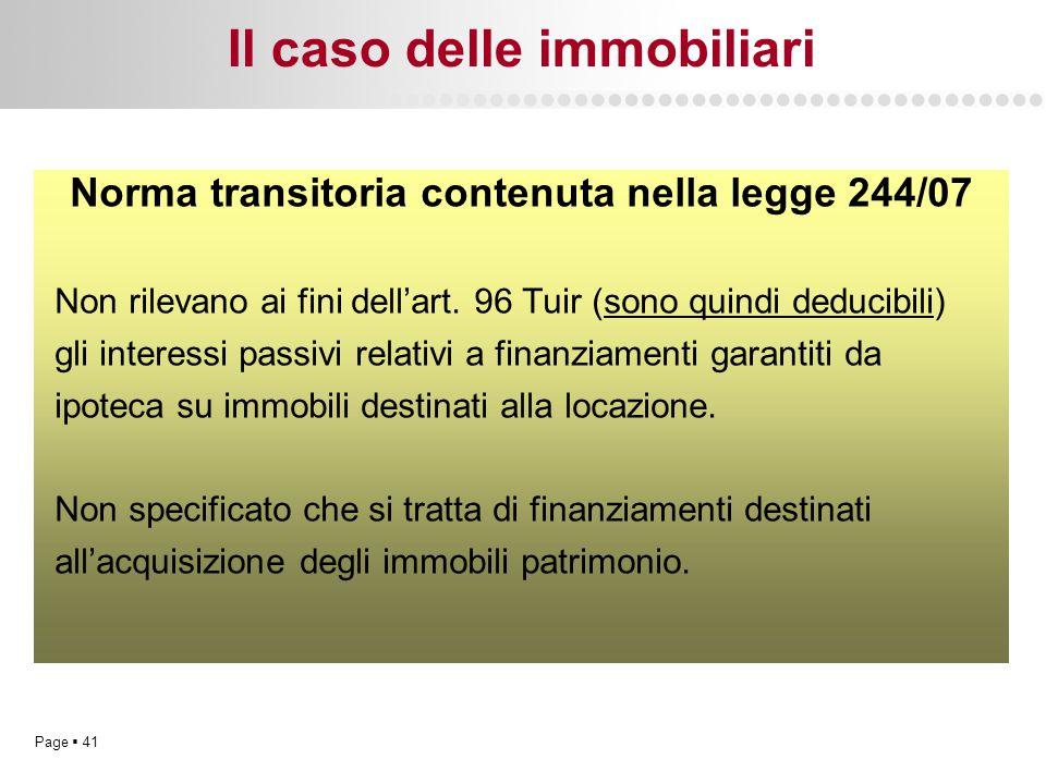 Page  41 Il caso delle immobiliari Norma transitoria contenuta nella legge 244/07 Non rilevano ai fini dell'art. 96 Tuir (sono quindi deducibili) gli