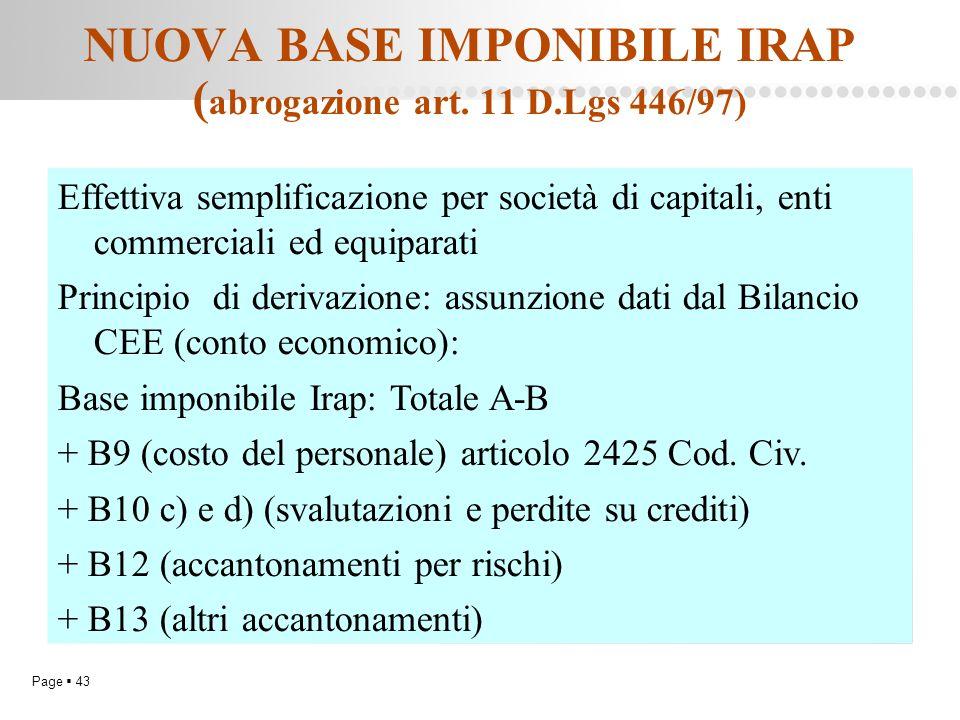 Page  43 NUOVA BASE IMPONIBILE IRAP ( abrogazione art. 11 D.Lgs 446/97) Effettiva semplificazione per società di capitali, enti commerciali ed equipa