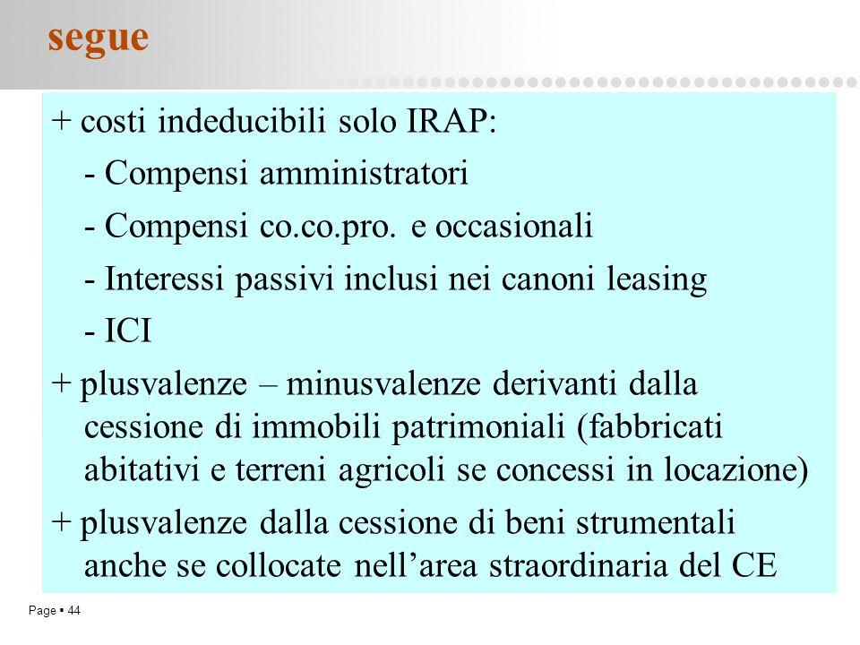 Page  44 segue + costi indeducibili solo IRAP: - Compensi amministratori - Compensi co.co.pro. e occasionali - Interessi passivi inclusi nei canoni l