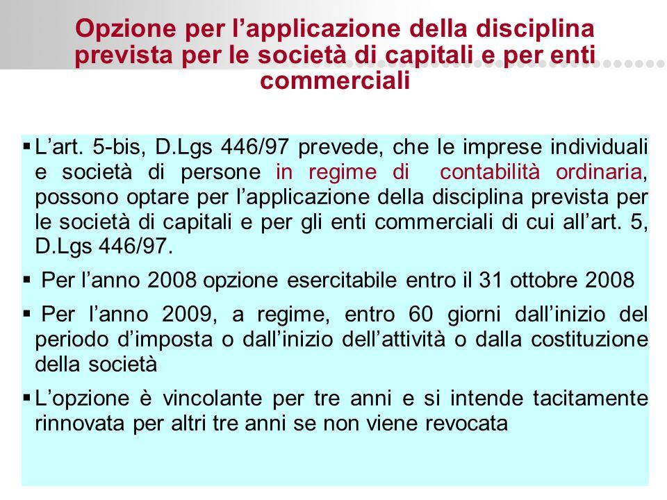 Page  56 Opzione per l'applicazione della disciplina prevista per le società di capitali e per enti commerciali  L'art. 5-bis, D.Lgs 446/97 prevede,