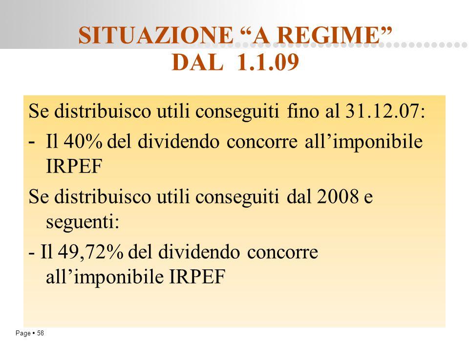 """Page  58 SITUAZIONE """"A REGIME"""" DAL 1.1.09 Se distribuisco utili conseguiti fino al 31.12.07: - Il 40% del dividendo concorre all'imponibile IRPEF Se"""