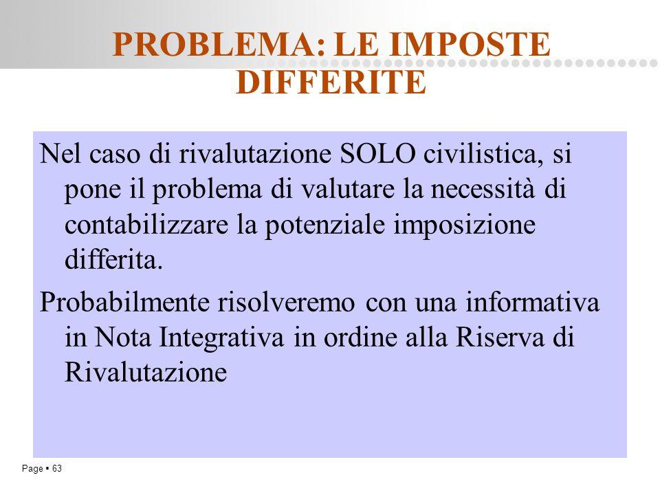 Page  63 PROBLEMA: LE IMPOSTE DIFFERITE Nel caso di rivalutazione SOLO civilistica, si pone il problema di valutare la necessità di contabilizzare la