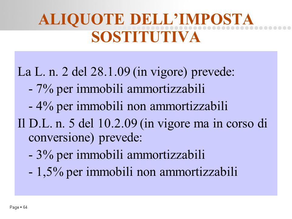 Page  64 ALIQUOTE DELL'IMPOSTA SOSTITUTIVA La L. n. 2 del 28.1.09 (in vigore) prevede: - 7% per immobili ammortizzabili - 4% per immobili non ammorti