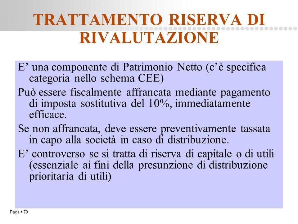 Page  70 TRATTAMENTO RISERVA DI RIVALUTAZIONE E' una componente di Patrimonio Netto (c'è specifica categoria nello schema CEE) Può essere fiscalmente