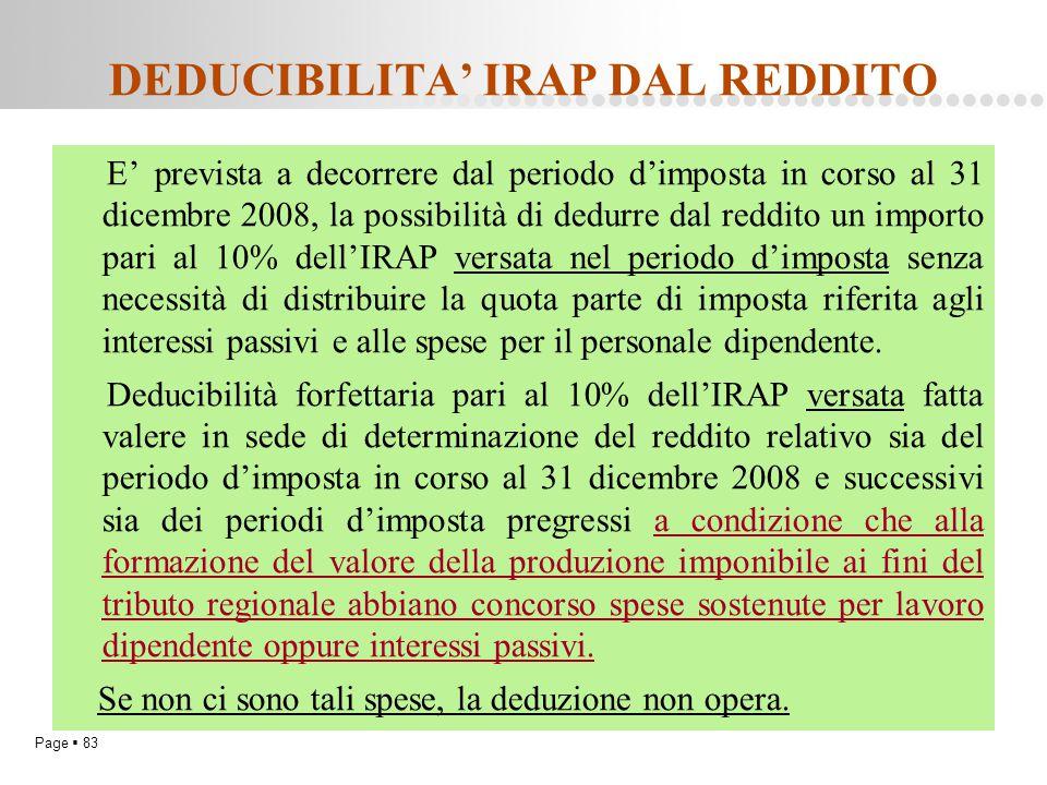 Page  83 DEDUCIBILITA' IRAP DAL REDDITO E' prevista a decorrere dal periodo d'imposta in corso al 31 dicembre 2008, la possibilità di dedurre dal red